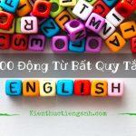 Bảng động từ bất quy tắc tiếng Anh ĐẦY ĐỦ NHẤT hơn 360 từ thông dụng