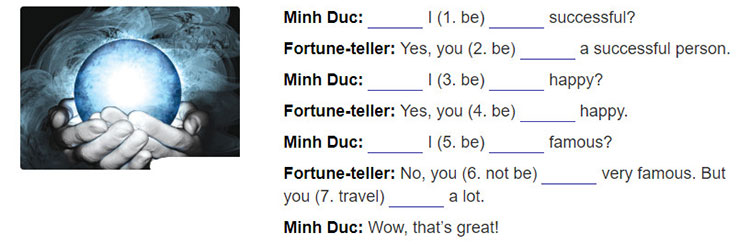 "tieng-anh-lop-7-moi.Unit-11.A-Closer-Look-2.3. Minh Due is asking a fortune-teller about his future. Complete the sentences with the correct form of ""will"""